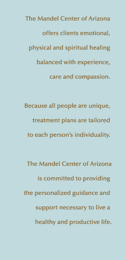 The Mandel Center of Arizona's experienced and caring professionals offer our clients emotional, physical and spiritual healing. Because all people are unique, our treatment plans are tailored to your individuality. We are committed to providing the personalized guidance and support necessary to live a healthy and productive life.